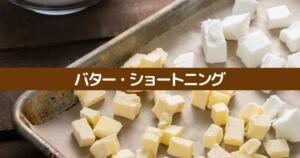 バターとショートニングの違いは?どう使い分ける?代用や置き換えには向かないよ!